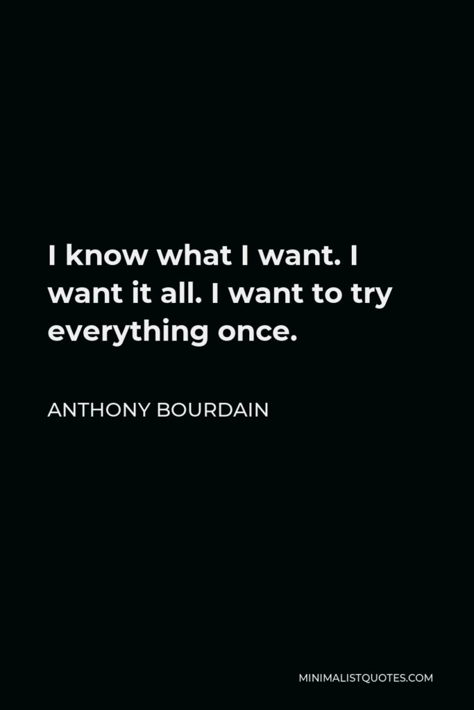 Anthony Bourdain Quote - I know what I want. I want it all. I want to try everything once.