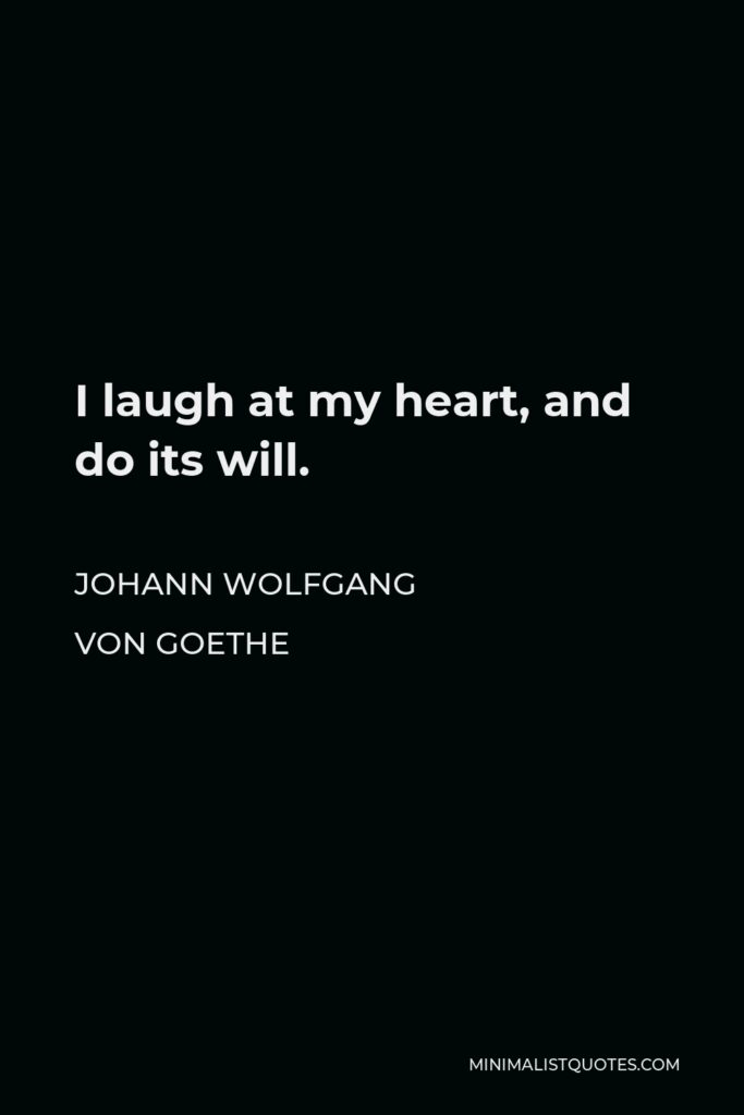 Johann Wolfgang von Goethe Quote - I laugh at my heart, and do its will.