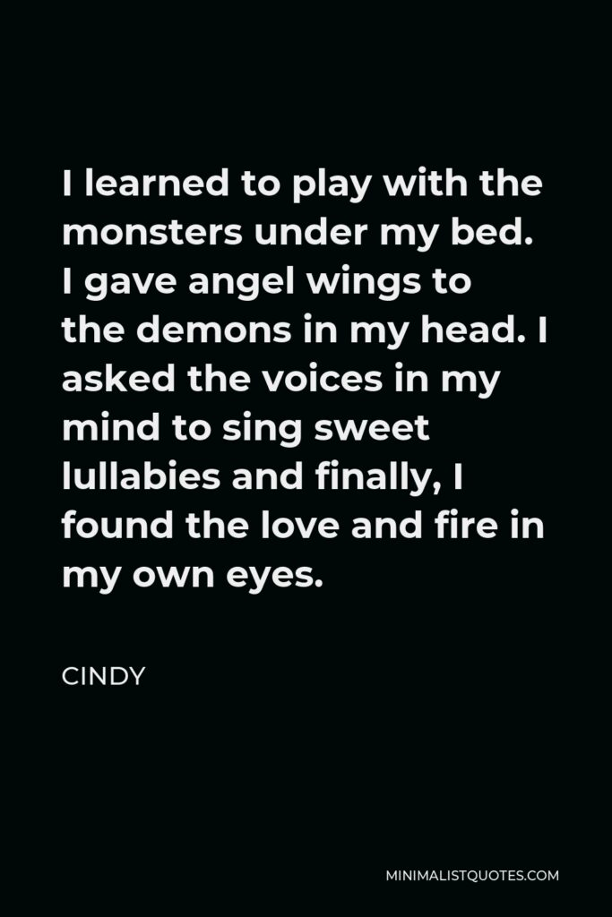Cindy Quote - I learned to play with the monsters under my bed. I gave angel wings to the demons in my head. I asked the voices in my mind to sing sweet lullabies and finally, I found the love and fire in my own eyes.