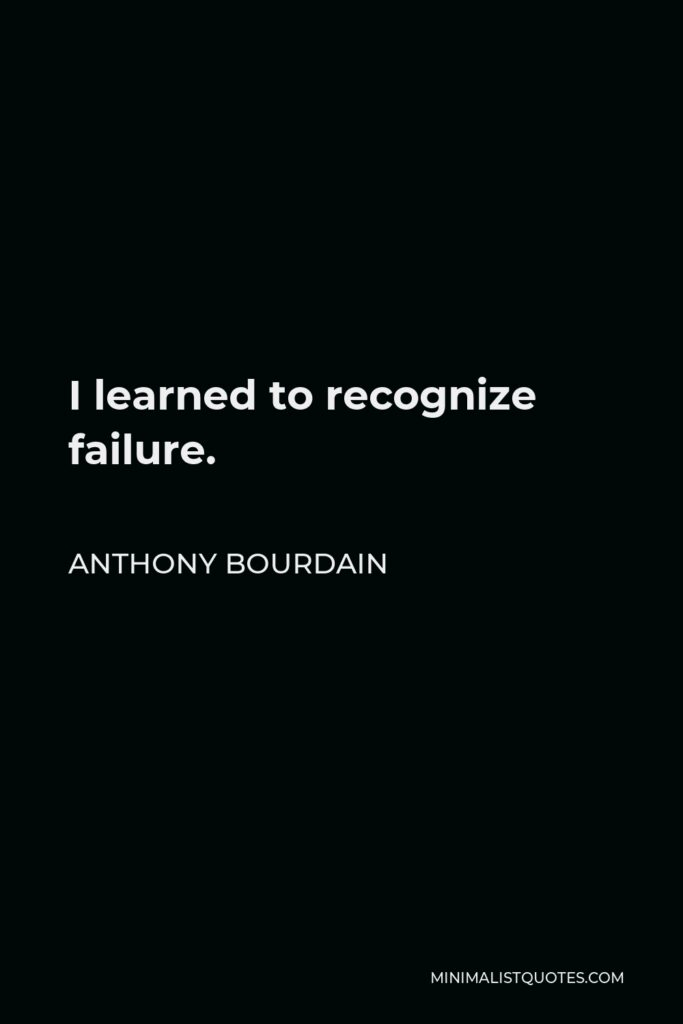 Anthony Bourdain Quote - I learned to recognize failure.