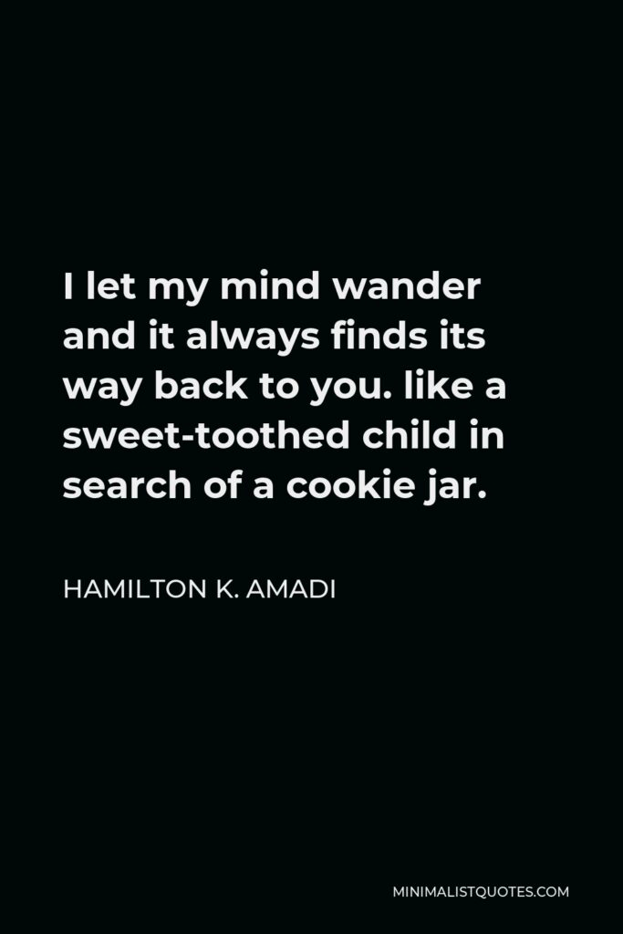 Hamilton K. Amadi Quote - I let my mind wander and it always finds its way back to you. like a sweet-toothed child in search of a cookie jar.