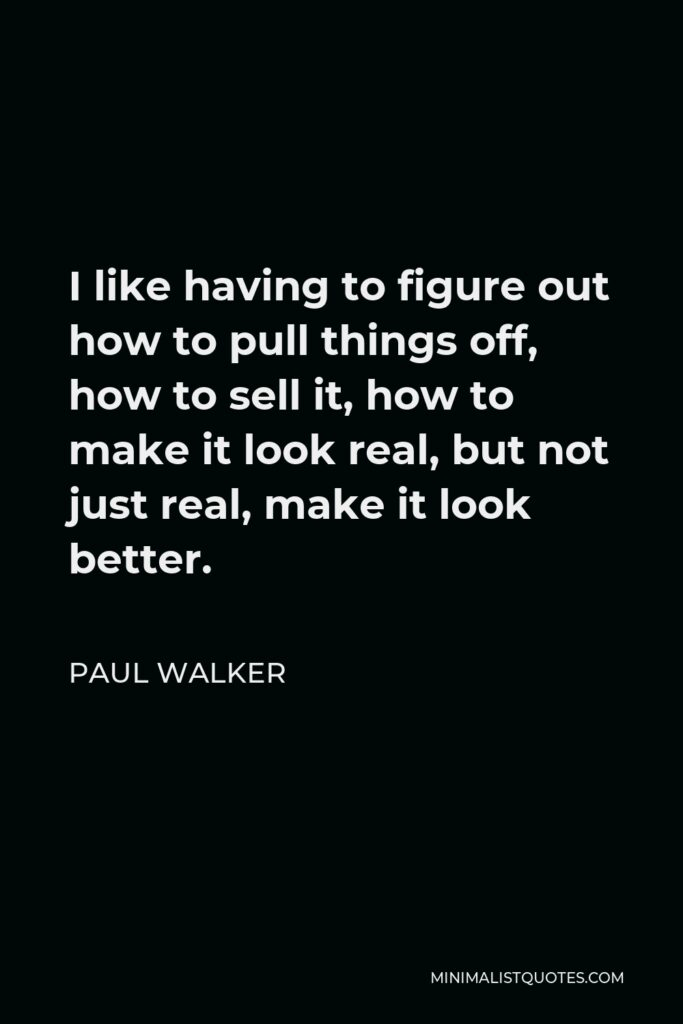 Paul Walker Quote - I like having to figure out how to pull things off, how to sell it, how to make it look real, but not just real, make it look better.