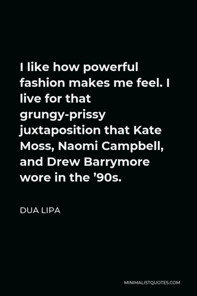 Dua Lipa Quote - I like how powerful fashion makes me feel. I live for that grungy-prissy juxtaposition that Kate Moss, Naomi Campbell, and Drew Barrymore wore in the '90s.