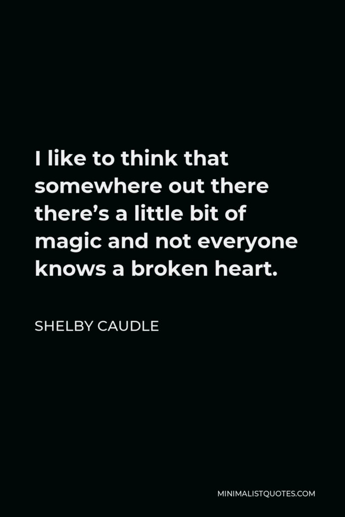 Shelby Caudle Quote - I like to think that somewhere out there there's a little bit of magic and not everyone knows a broken heart.