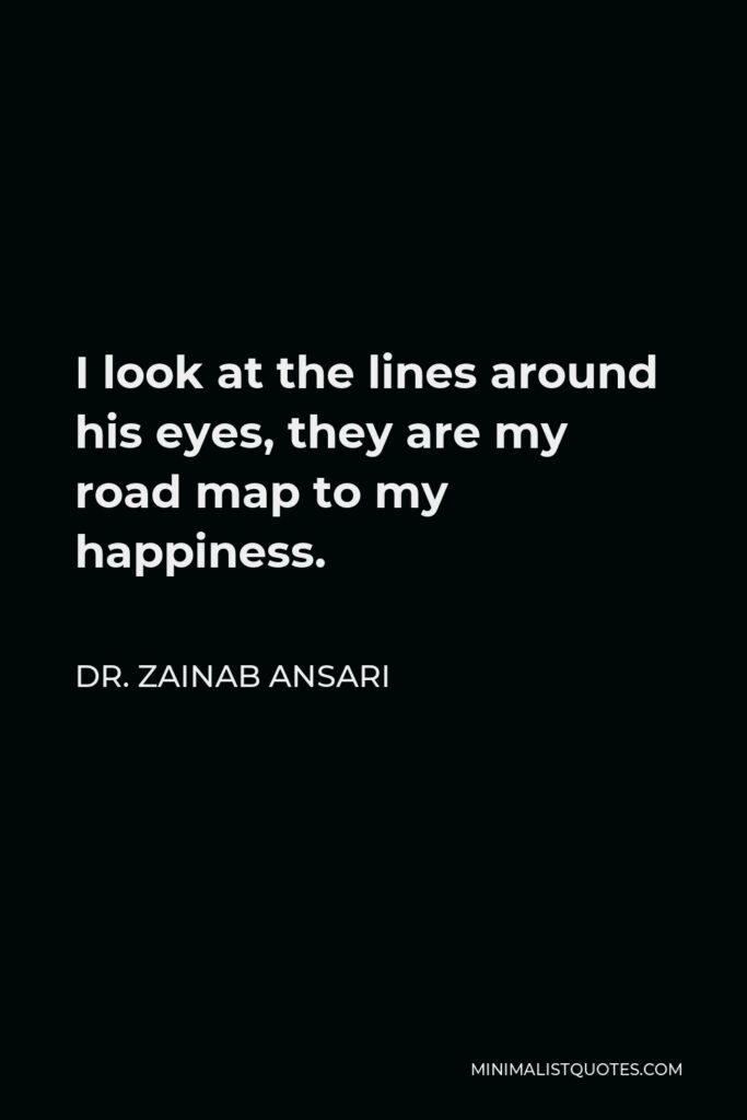 Dr. Zainab Ansari Quote - I look at the lines around his eyes, they are my road map to my happiness.