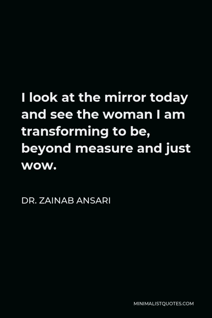 Dr. Zainab Ansari Quote - I look at the mirror today and see the woman I am transforming to be, beyond measure and just wow.