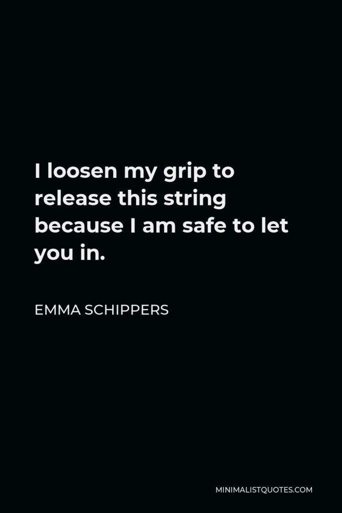 Emma Schippers Quote - I loosen my grip to release this string because I am safe to let you in.