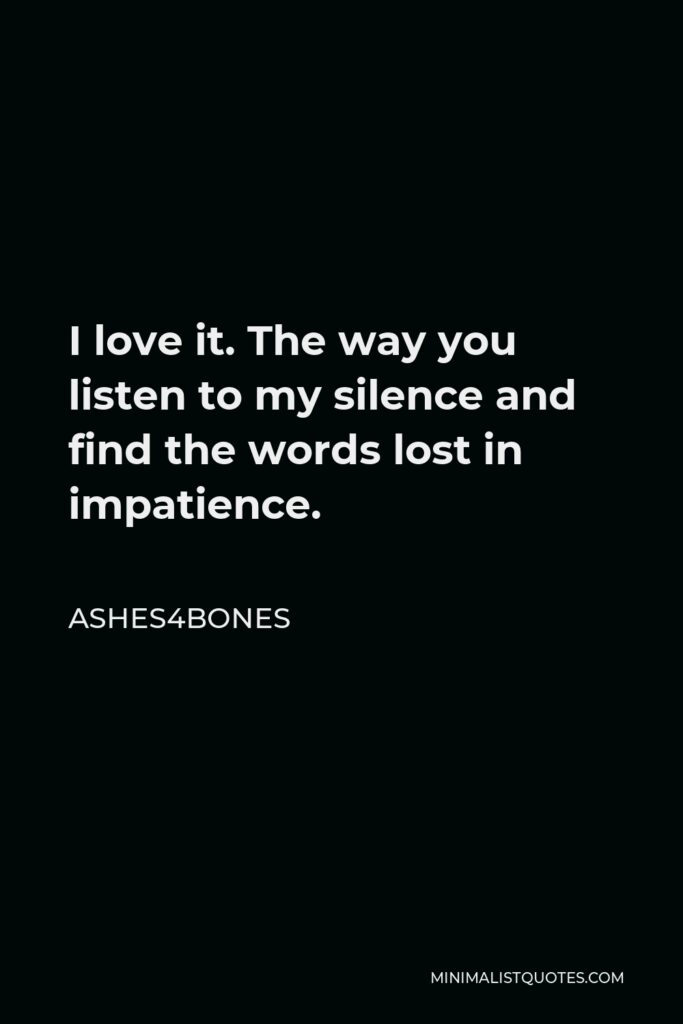 Ashes4bones Quote - I love it. The way you listen to my silence and find the words lost in impatience.