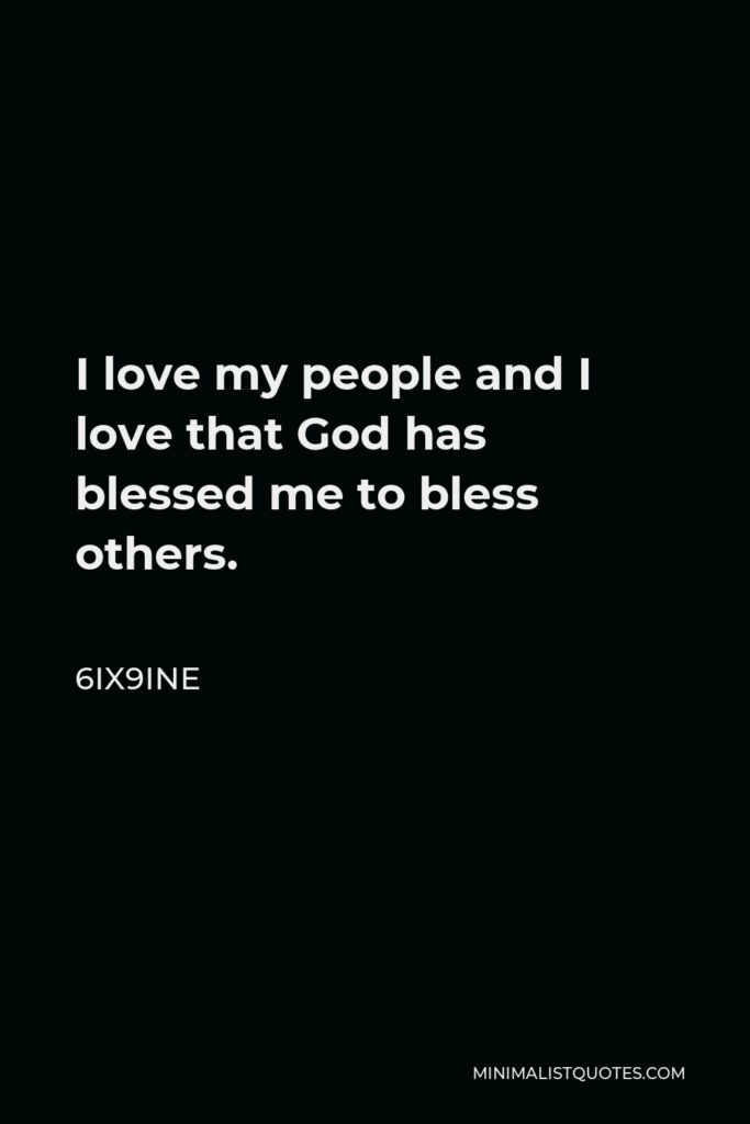 6ix9ine Quote - I love my people and I love that God has blessed me to bless others.