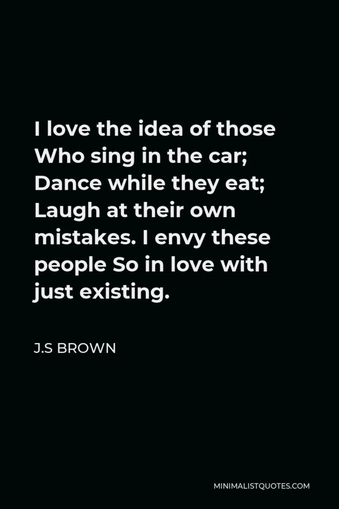 J.S Brown Quote - I love the idea of those Who sing in the car; Dance while they eat; Laugh at their own mistakes. I envy these people So in love with just existing.