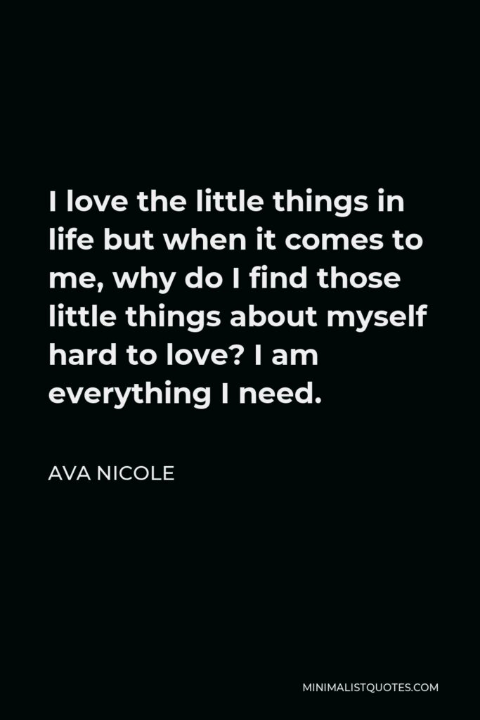 Ava Nicole Quote - I love the little things in life but when it comes to me, why do I find those little things about myself hard to love? I am everything I need.