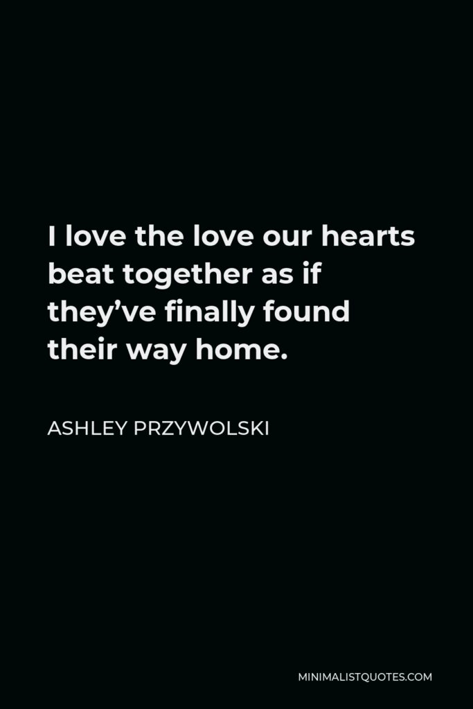 Ashley Przywolski Quote - I love the love our hearts beat together as if they've finally found their way home.