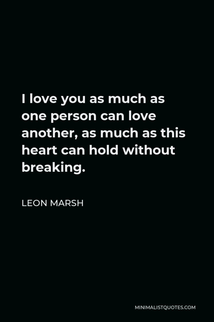 Leon Marsh Quote - I love you as much as one person can love another, as much as this heart can hold without breaking.