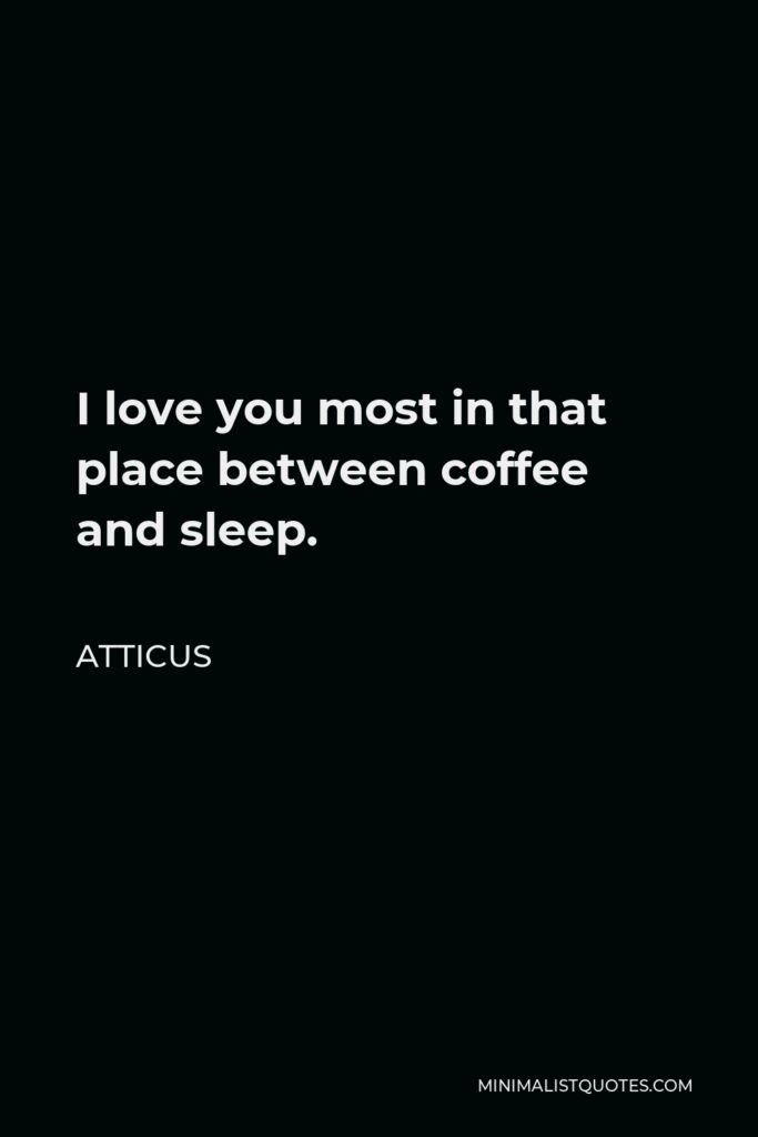 Atticus Quote - I love you most in that place between coffee and sleep.