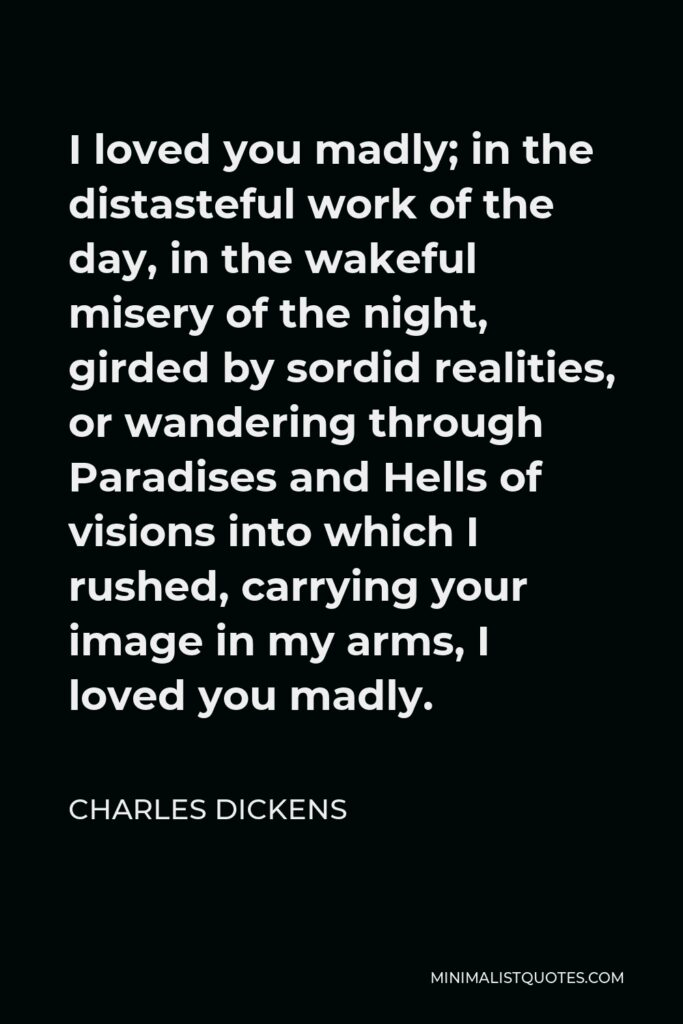 Charles Dickens Quote - I loved you madly; in the distasteful work of the day, in the wakeful misery of the night, girded by sordid realities, or wandering through Paradises and Hells of visions into which I rushed, carrying your image in my arms, I loved you madly.