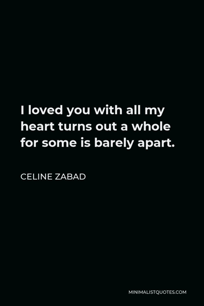 Celine Zabad Quote - I loved you with all my heart turns out a whole for some is barely apart.