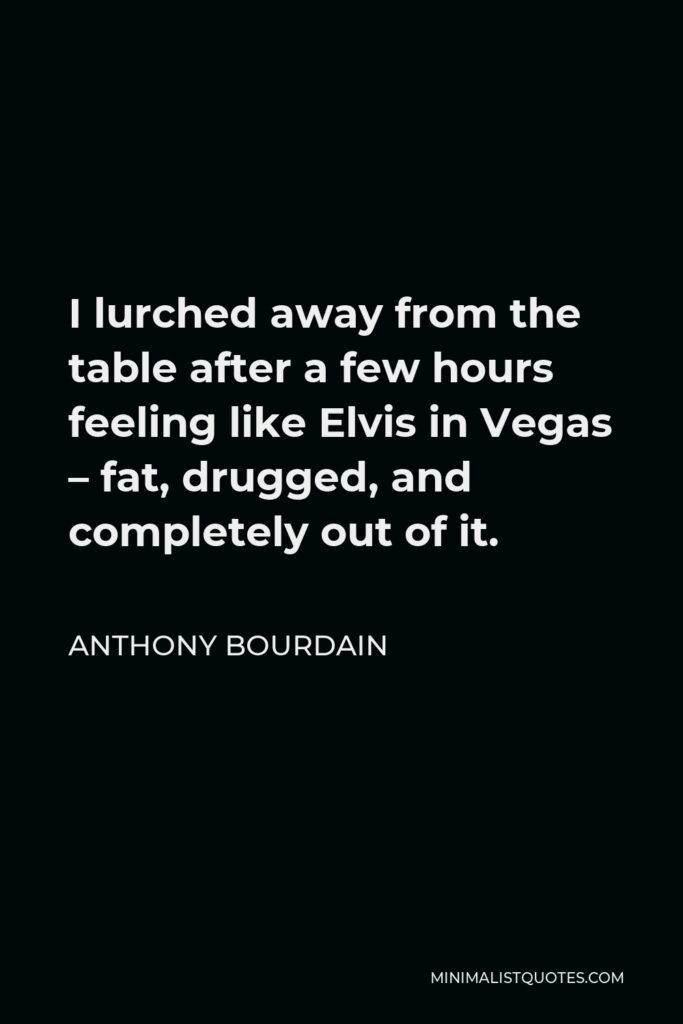 Anthony Bourdain Quote - I lurched away from the table after a few hours feeling like Elvis in Vegas – fat, drugged, and completely out of it.