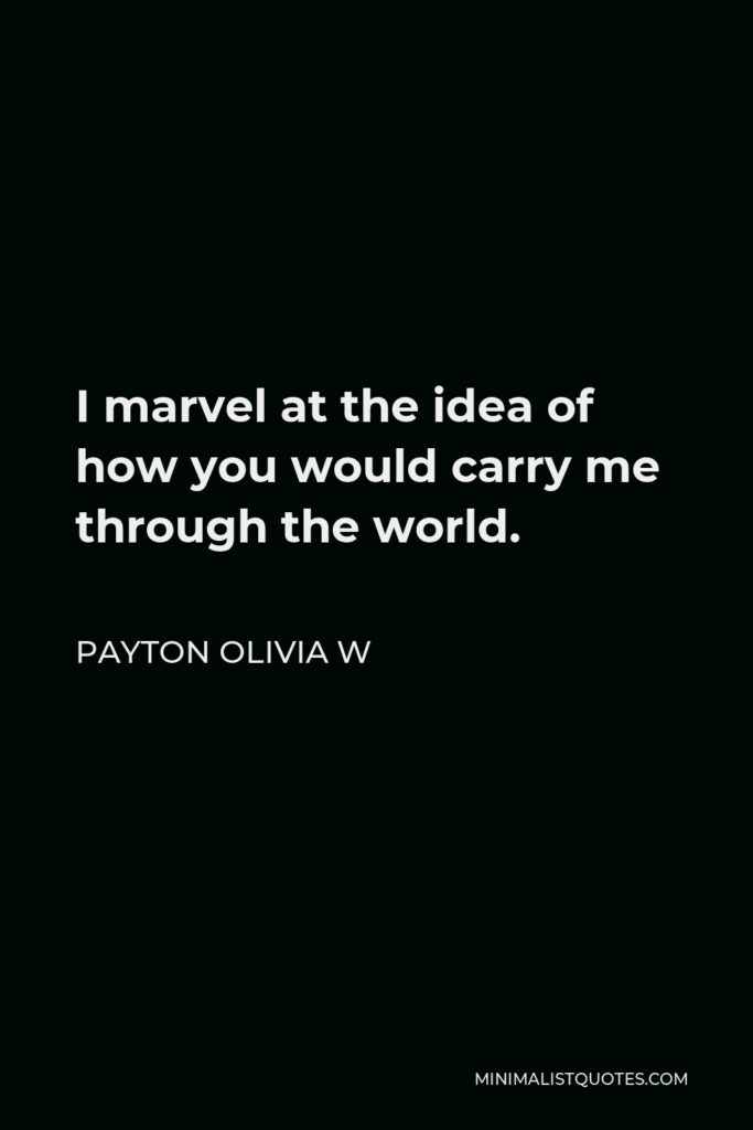 Payton Olivia W Quote - I marvel at the idea of how you would carry me through the world.