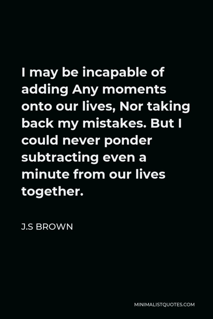 J.S Brown Quote - I may be incapable of adding Any moments onto our lives, Nor taking back my mistakes. But I could never ponder subtracting even a minute from our lives together.