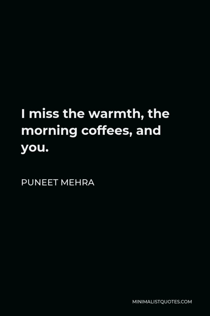 Puneet Mehra Quote - I miss the warmth, the morning coffees, and you.
