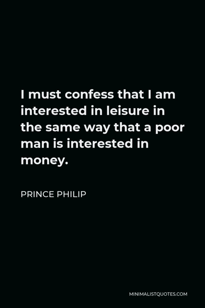 Prince Philip Quote - I must confess that I am interested in leisure in the same way that a poor man is interested in money.