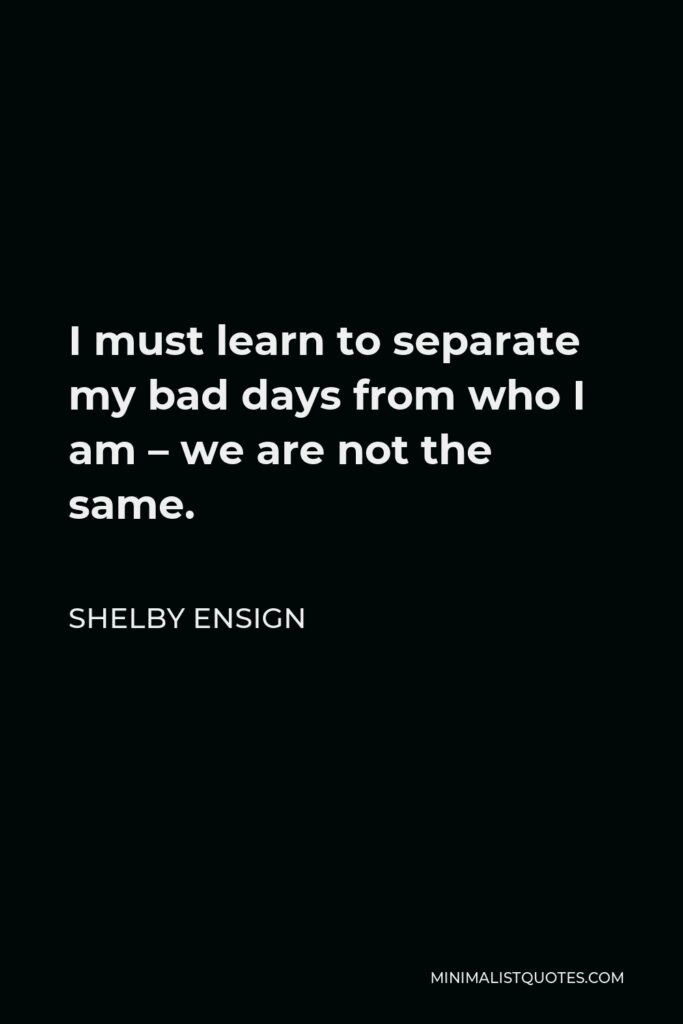 Shelby Ensign Quote - I must learn to separate my bad days from who I am – we are not the same.