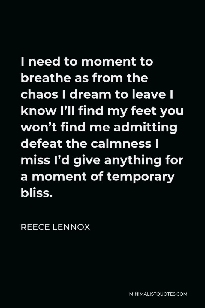 Reece Lennox Quote - I need to moment to breathe as from the chaos I dream to leave I know I'll find my feet you won't find me admitting defeat the calmness I miss I'd give anything for a moment of temporary bliss.