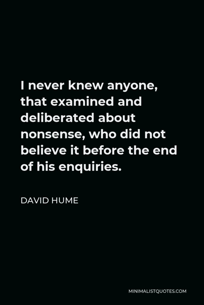David Hume Quote - I never knew anyone, that examined and deliberated about nonsense, who did not believe it before the end of his enquiries.