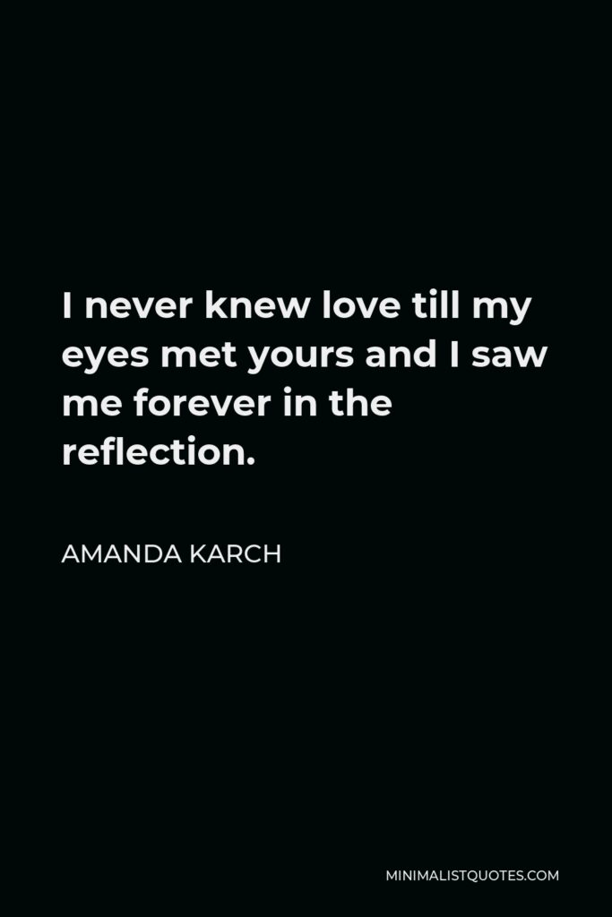 Amanda Karch Quote - I never knew love till my eyes met yours and I saw me forever in the reflection.
