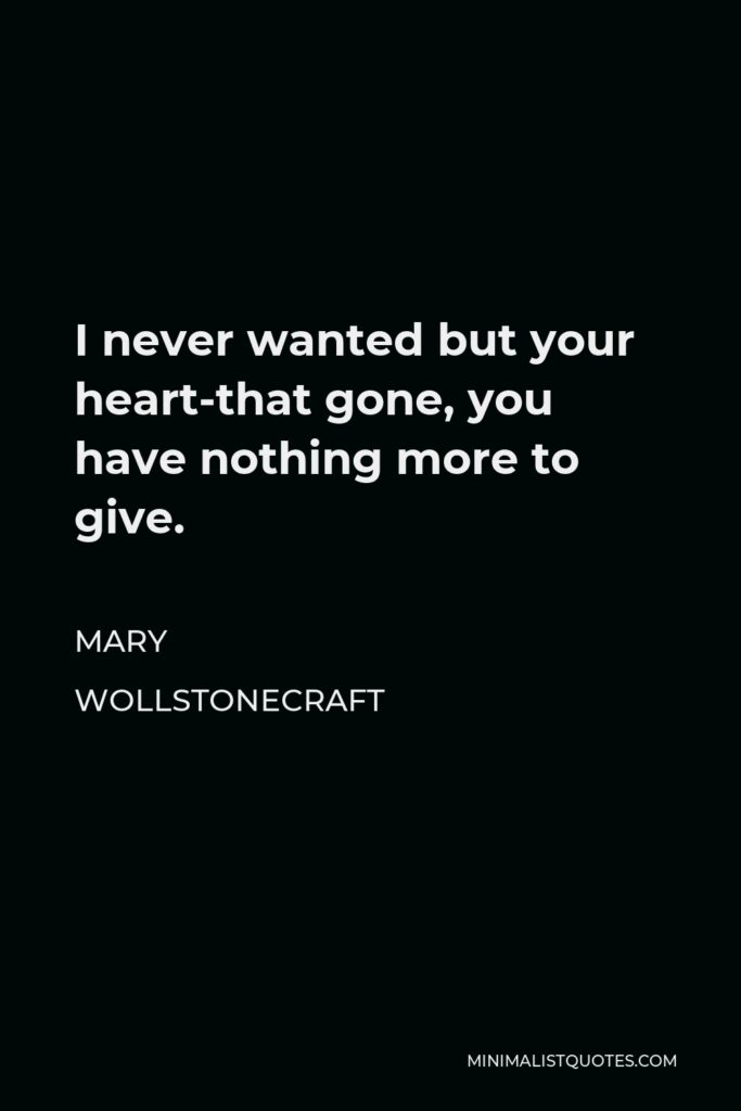 Mary Wollstonecraft Quote - I never wanted but your heart-that gone, you have nothing more to give.