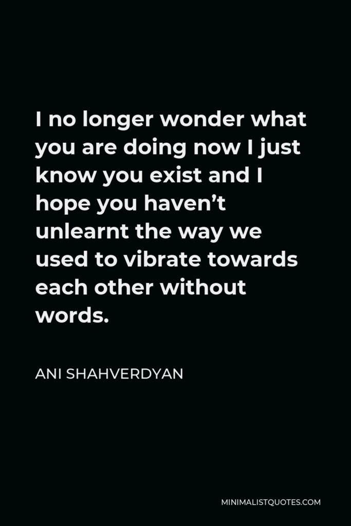 Ani Shahverdyan Quote - I no longer wonder what you are doing now I just know you exist and I hope you haven't unlearnt the way we used to vibrate towards each other without words.