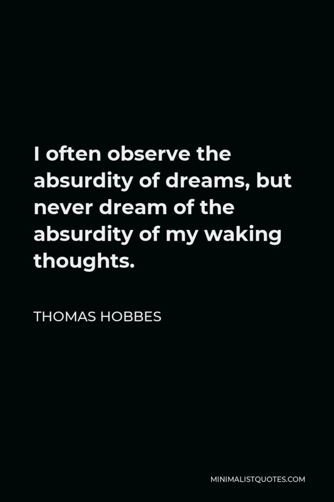 Thomas Hobbes Quote - I often observe the absurdity of dreams, but never dream of the absurdity of my waking thoughts.