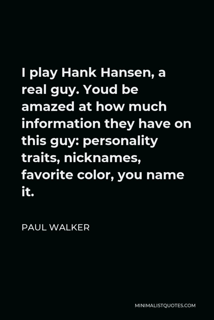 Paul Walker Quote - I play Hank Hansen, a real guy. Youd be amazed at how much information they have on this guy: personality traits, nicknames, favorite color, you name it.