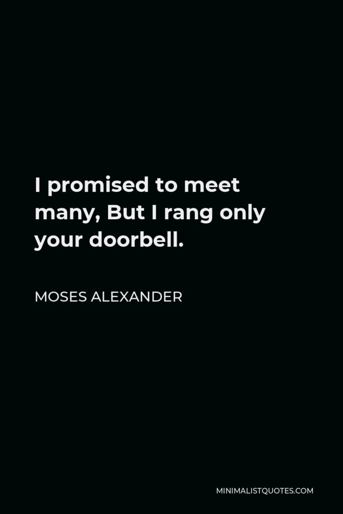 Moses Alexander Quote - I promised to meet many, But I rang only your doorbell.