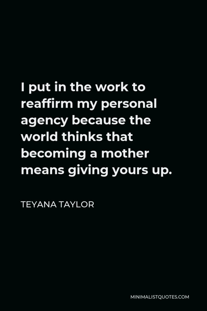 Teyana Taylor Quote - I put in the work to reaffirm my personal agency because the world thinks that becoming a mother means giving yours up.