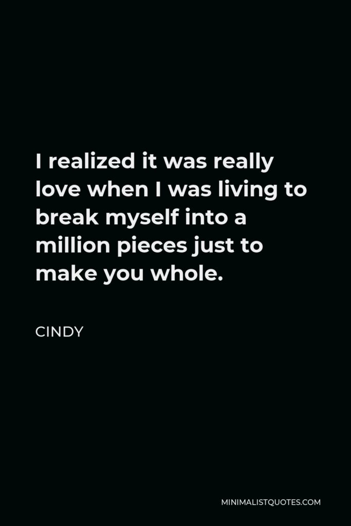 Cindy Quote - I realized it was really love when I was living to break myself into a million pieces just to make you whole.
