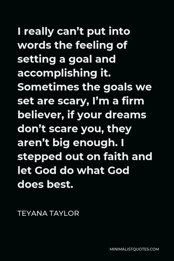Teyana Taylor Quote - I really can't put into words the feeling of setting a goal and accomplishing it. Sometimes the goals we set are scary, I'm a firm believer, if your dreams don't scare you, they aren't big enough. I stepped out on faith and let God do what God does best.