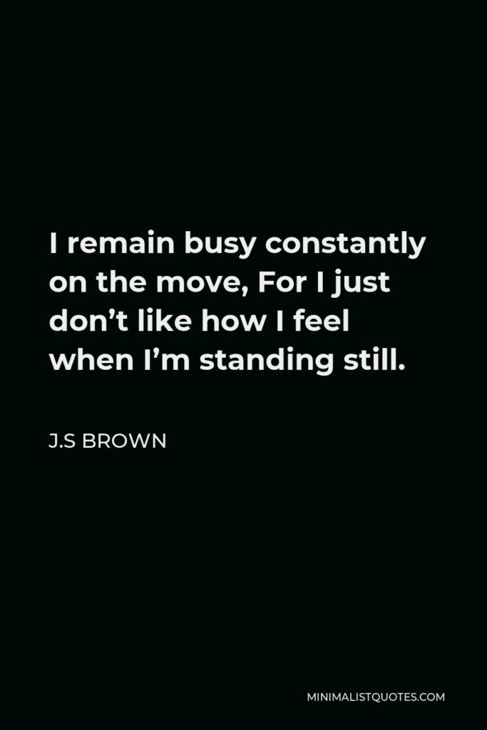 J.S Brown Quote - I remain busy constantly on the move, For I just don't like how I feel when I'm standing still.