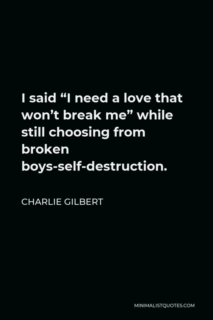"""Charlie Gilbert Quote - I said """"I need a love that won't break me"""" while still choosing from broken boys-self-destruction."""