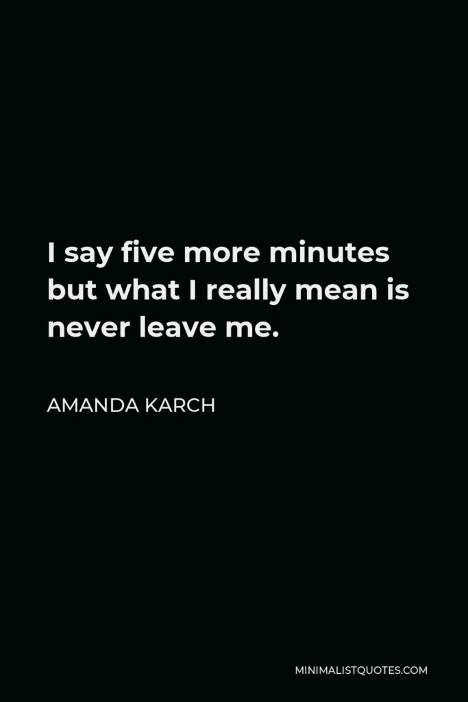 Amanda Karch Quote - I say five more minutes but what I really mean is never leave me.