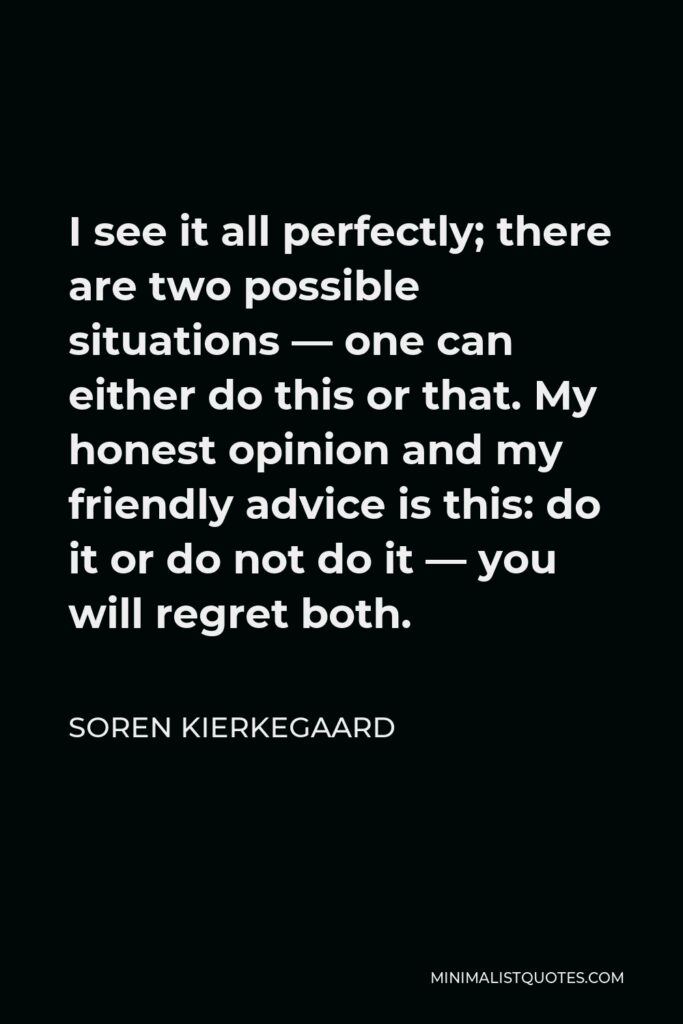 Soren Kierkegaard Quote - I see it all perfectly; there are two possible situations — one can either do this or that. My honest opinion and my friendly advice is this: do it or do not do it — you will regret both.
