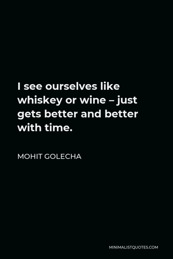 Mohit Golecha Quote - I see ourselves like whiskey or wine – just gets better and better with time.