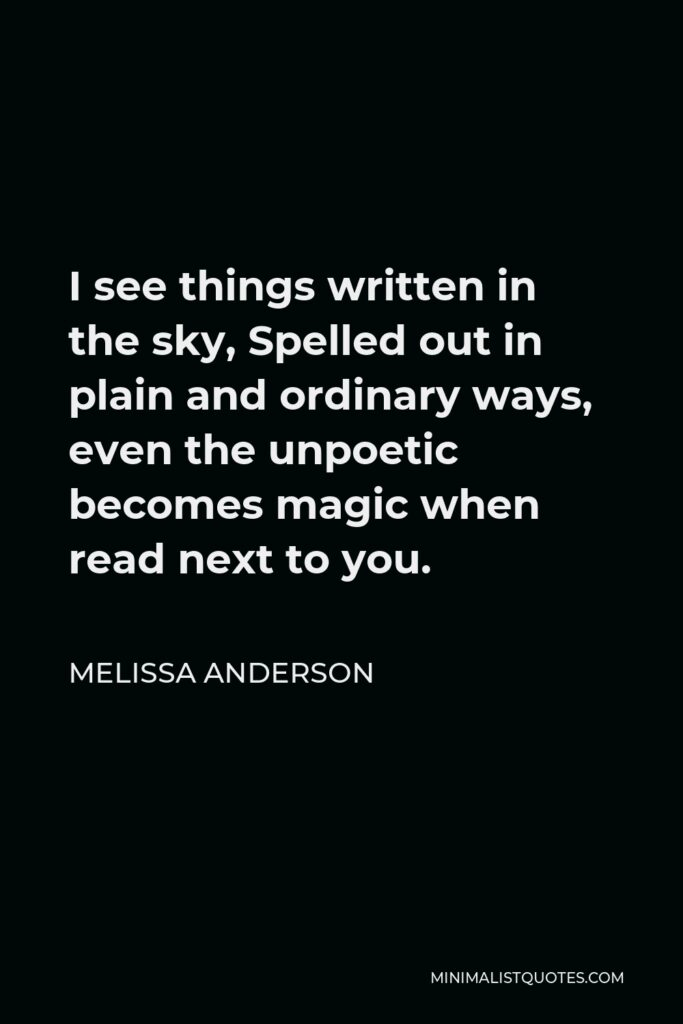 Melissa Anderson Quote - I see things written in the sky, Spelled out in plain and ordinary ways, even the unpoetic becomes magic when read next to you.
