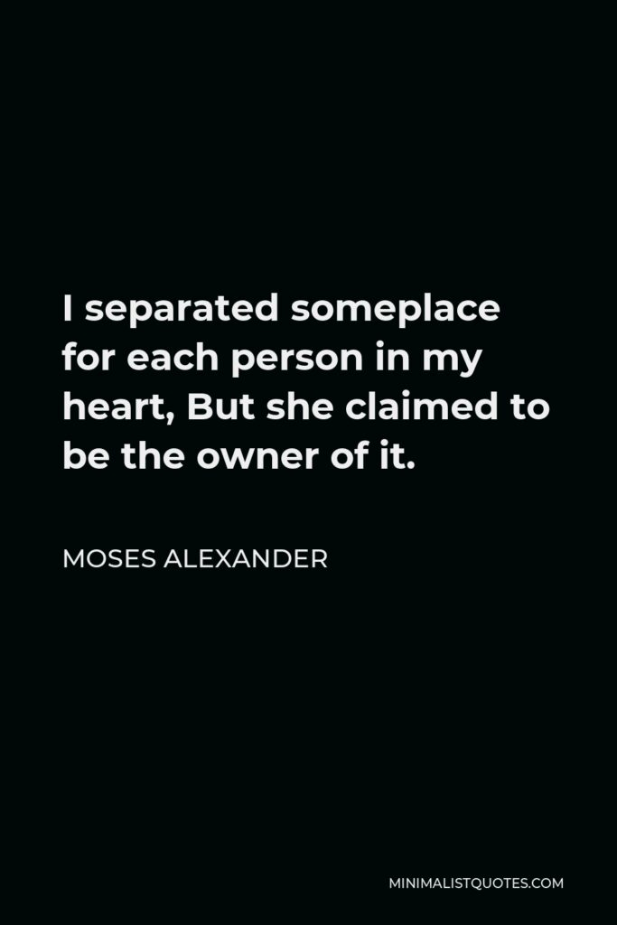 Moses Alexander Quote - I separated someplace for each person in my heart, But she claimed to be the owner of it.
