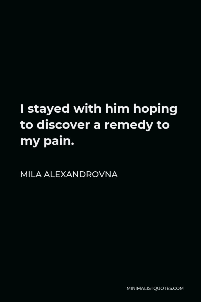 Mila Alexandrovna Quote - I stayed with him hoping to discover a remedy to my pain.
