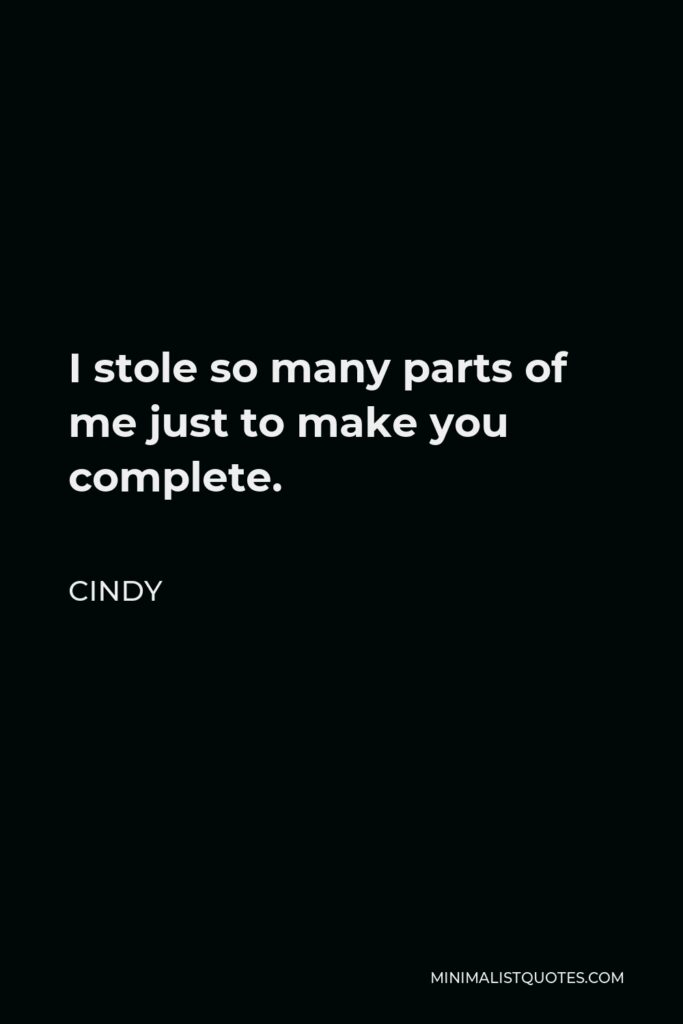 Cindy Quote - I stole so many parts of me just to make you complete.