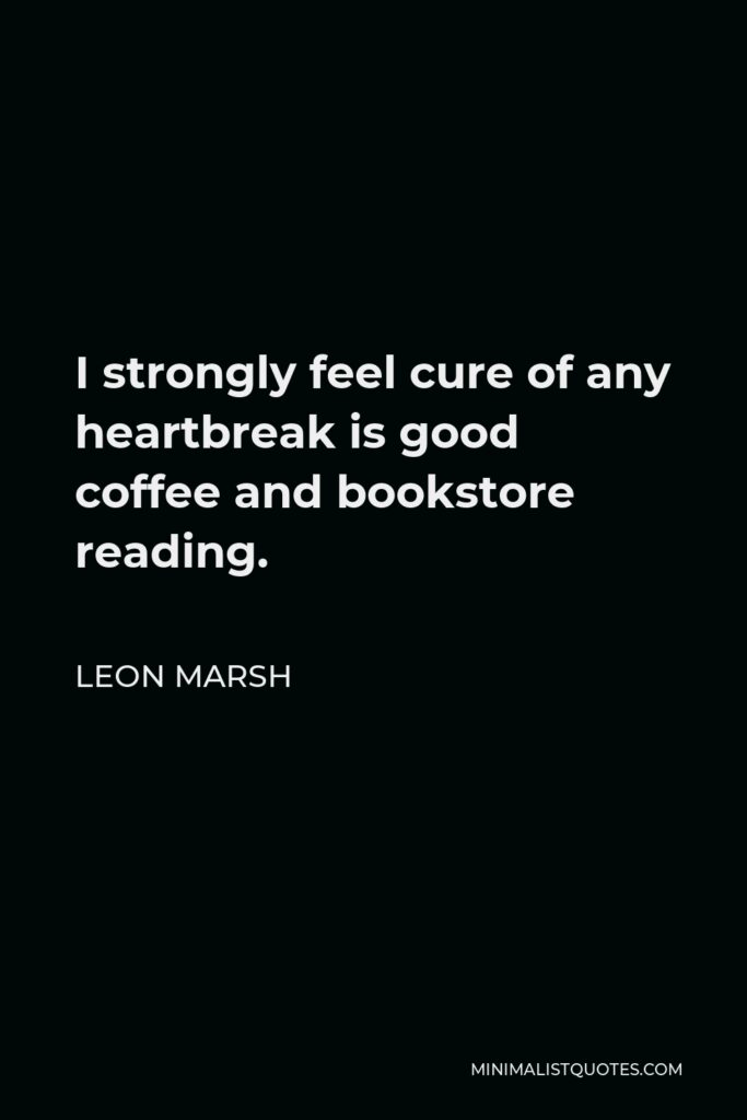 Leon Marsh Quote - I strongly feel cure of any heartbreak is good coffee and bookstore reading.