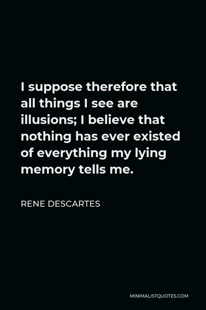 Rene Descartes Quote - I suppose therefore that all things I see are illusions; I believe that nothing has ever existed of everything my lying memory tells me.
