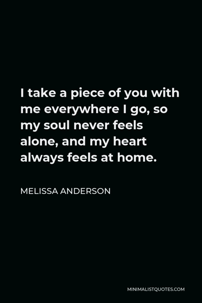 Melissa Anderson Quote - I take a piece of you with me everywhere I go, so my soul never feels alone, and my heart always feels at home.