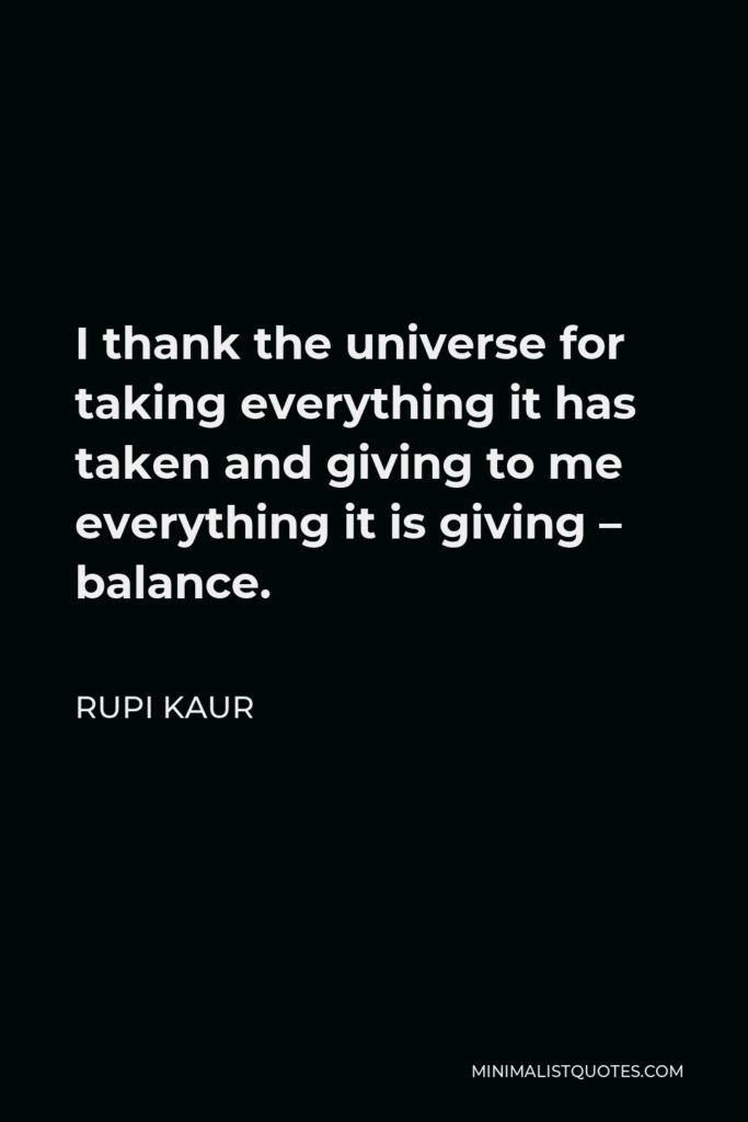 Rupi Kaur Quote - I thank the universe for taking everything it has taken and giving to me everything it is giving – balance.